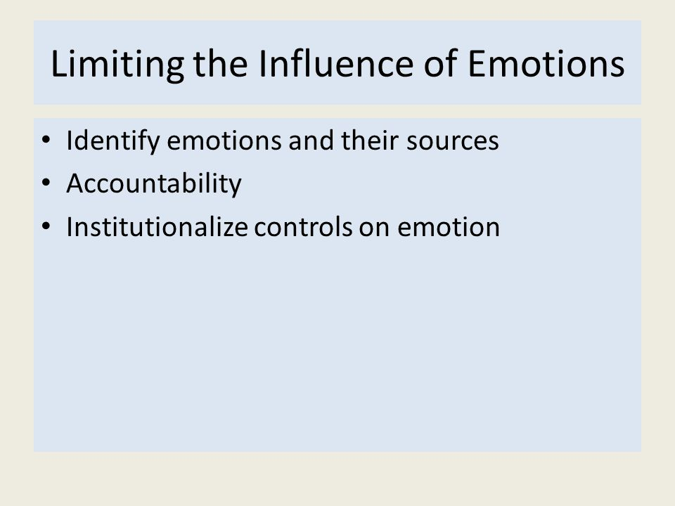 Limiting the Influence of Emotions Identify emotions and their sources Accountability Institutionalize controls on emotion