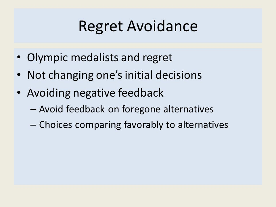 Regret Avoidance Olympic medalists and regret Not changing one's initial decisions Avoiding negative feedback – Avoid feedback on foregone alternatives – Choices comparing favorably to alternatives