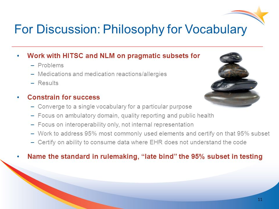 For Discussion: Philosophy for Vocabulary Work with HITSC and NLM on pragmatic subsets for –Problems –Medications and medication reactions/allergies –Results Constrain for success –Converge to a single vocabulary for a particular purpose –Focus on ambulatory domain, quality reporting and public health –Focus on interoperability only, not internal representation –Work to address 95% most commonly used elements and certify on that 95% subset –Certify on ability to consume data where EHR does not understand the code Name the standard in rulemaking, late bind the 95% subset in testing 11