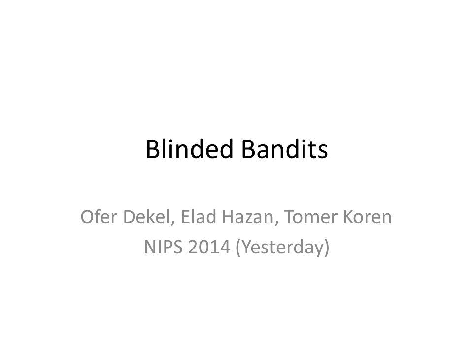 Blinded Bandits Ofer Dekel, Elad Hazan, Tomer Koren NIPS 2014 (Yesterday)