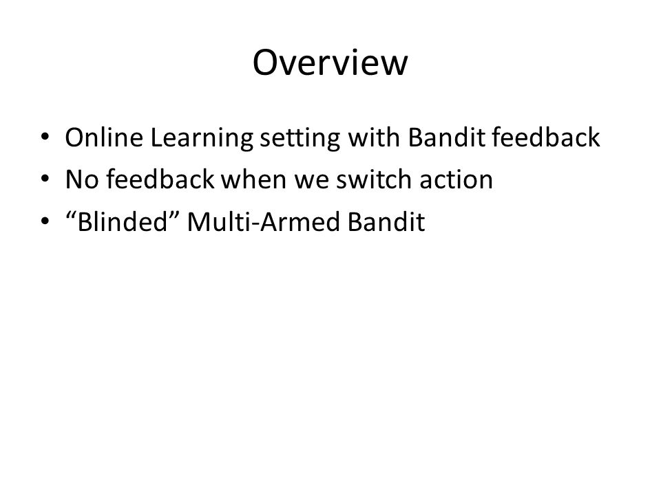 Overview Online Learning setting with Bandit feedback No feedback when we switch action Blinded Multi-Armed Bandit
