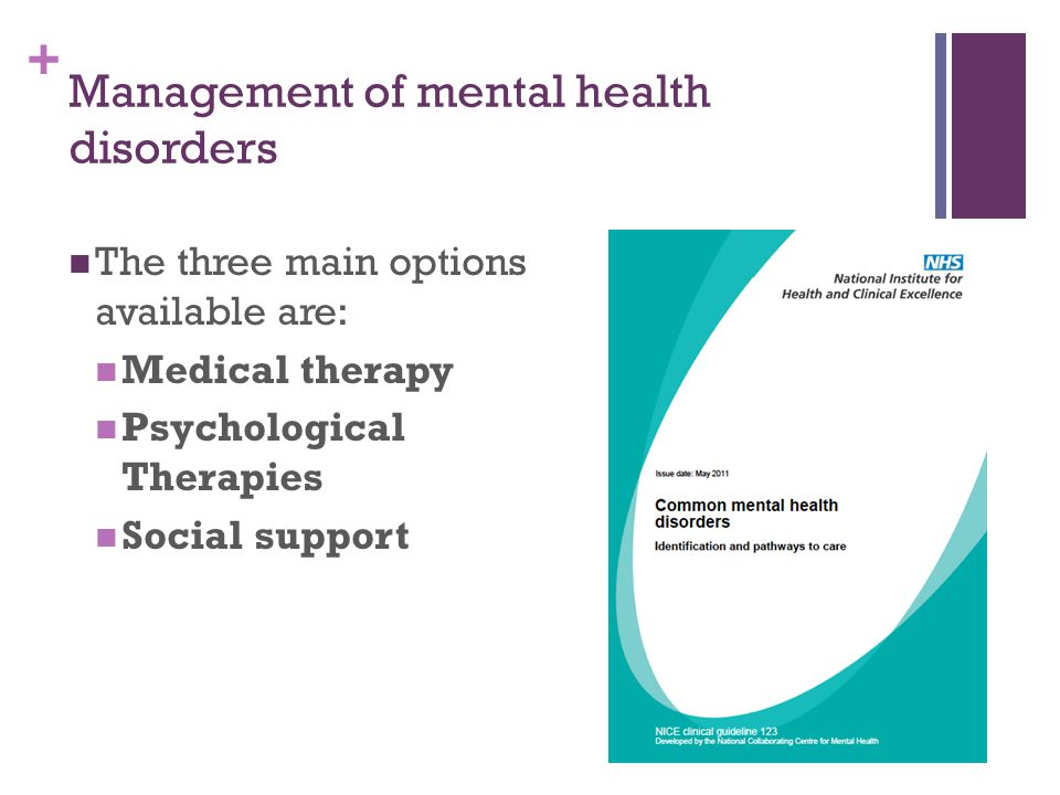 + Management of mental health disorders The three main options available are: Medical therapy Psychological Therapies Social support