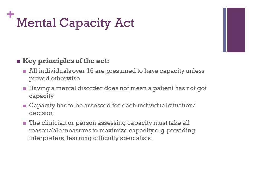 + Mental Capacity Act Key principles of the act: All individuals over 16 are presumed to have capacity unless proved otherwise Having a mental disorde