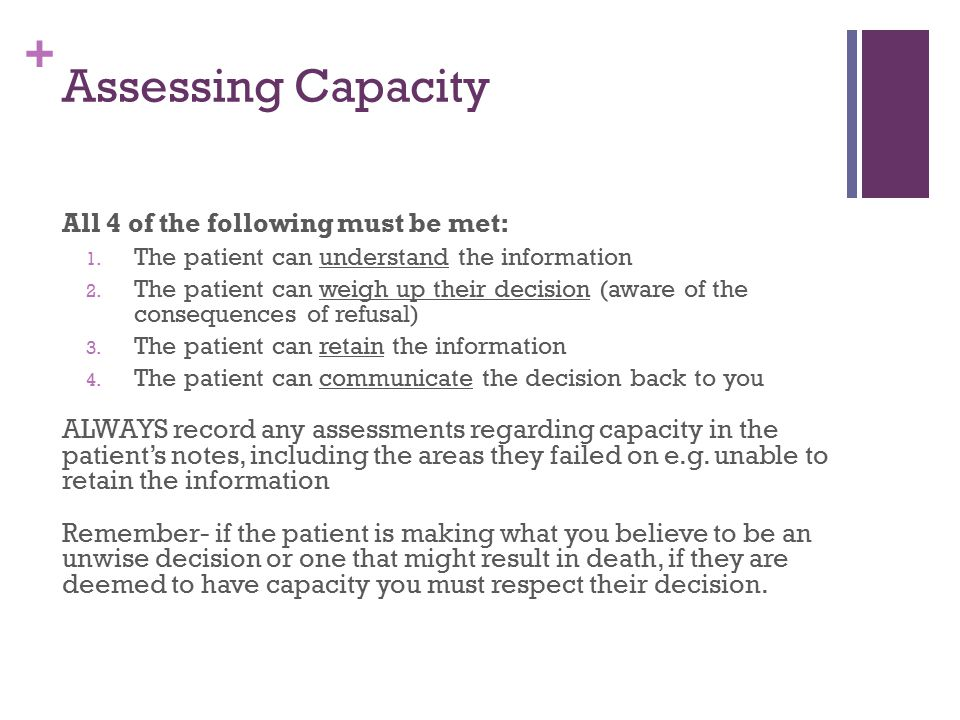 + Assessing Capacity All 4 of the following must be met: 1. The patient can understand the information 2. The patient can weigh up their decision (awa