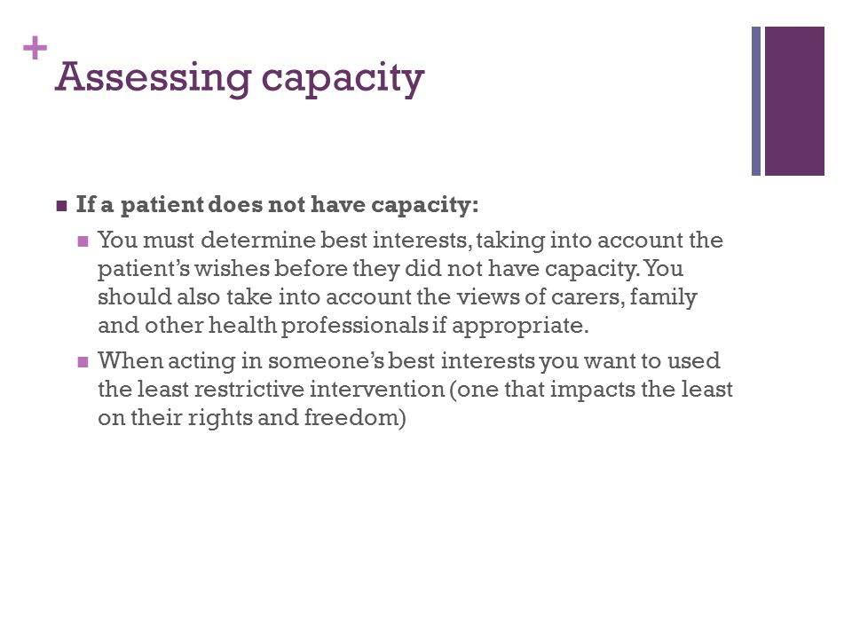 + Assessing capacity If a patient does not have capacity: You must determine best interests, taking into account the patient's wishes before they did