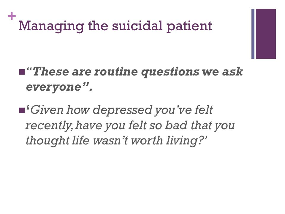 + Managing the suicidal patient 'How do you see the future?' 'Do you feel hopeless?' 'Do you ever feel as if you don't want to carry on?' 'Do you sometimes feel like you don't want to wake up in the morning?' 'Have you ever had thoughts of harming yourself ?'