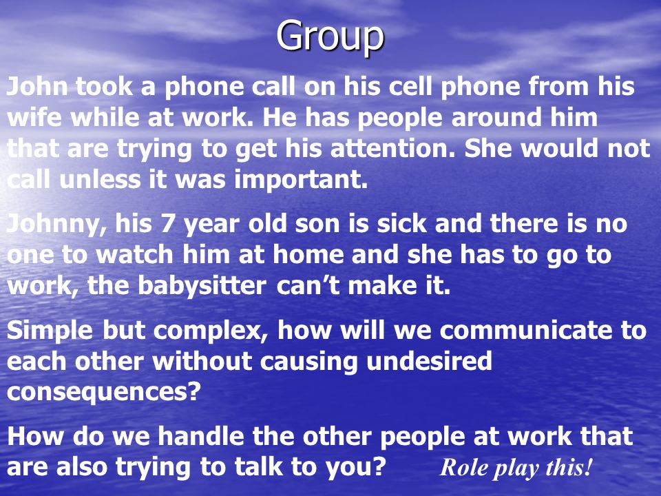 Group John took a phone call on his cell phone from his wife while at work. He has people around him that are trying to get his attention. She would n
