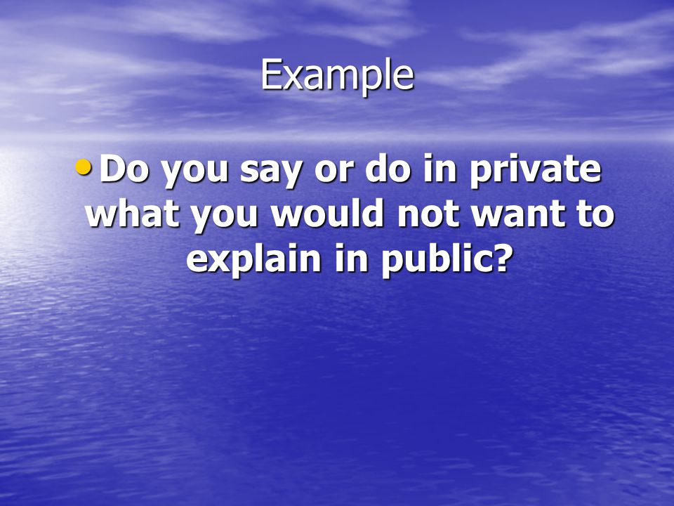 Example Do you say or do in private what you would not want to explain in public? Do you say or do in private what you would not want to explain in pu