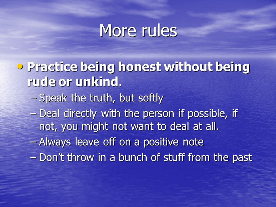 More rules Practice being honest without being rude or unkind. Practice being honest without being rude or unkind. –Speak the truth, but softly –Deal
