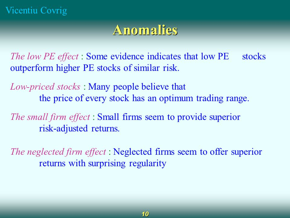 Vicentiu Covrig 10 Anomalies The low PE effect : Some evidence indicates that low PE stocks outperform higher PE stocks of similar risk.