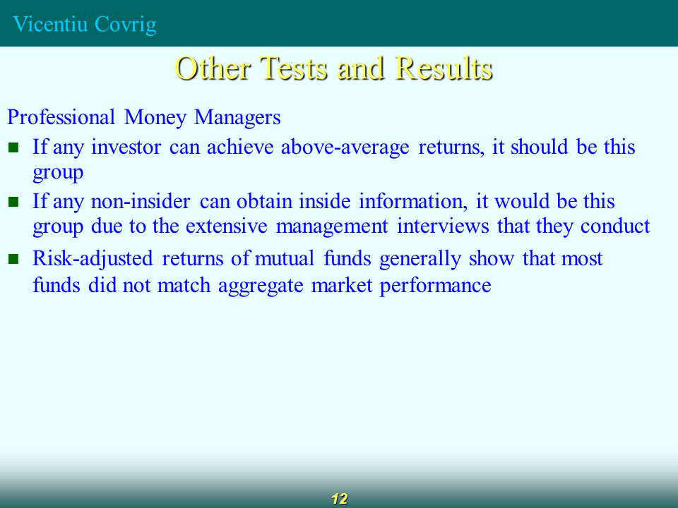 Vicentiu Covrig 12 Other Tests and Results Professional Money Managers If any investor can achieve above-average returns, it should be this group If any non-insider can obtain inside information, it would be this group due to the extensive management interviews that they conduct Risk-adjusted returns of mutual funds generally show that most funds did not match aggregate market performance