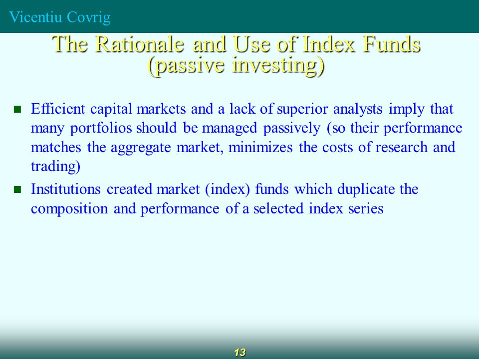Vicentiu Covrig 13 The Rationale and Use of Index Funds (passive investing) Efficient capital markets and a lack of superior analysts imply that many