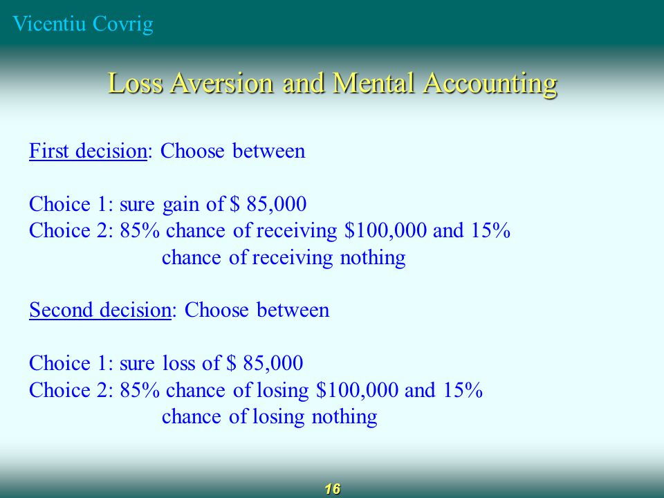 Vicentiu Covrig 16 Loss Aversion and Mental Accounting First decision: Choose between Choice 1: sure gain of $ 85,000 Choice 2: 85% chance of receivin