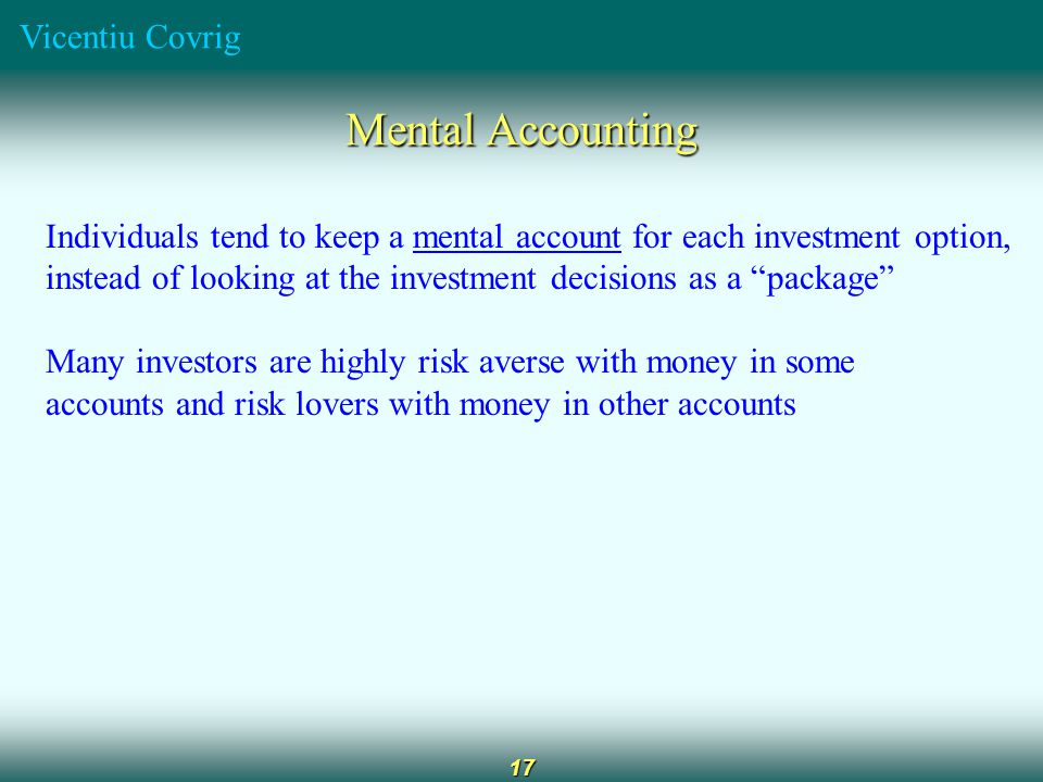 Vicentiu Covrig 17 Mental Accounting Individuals tend to keep a mental account for each investment option, instead of looking at the investment decisions as a package Many investors are highly risk averse with money in some accounts and risk lovers with money in other accounts