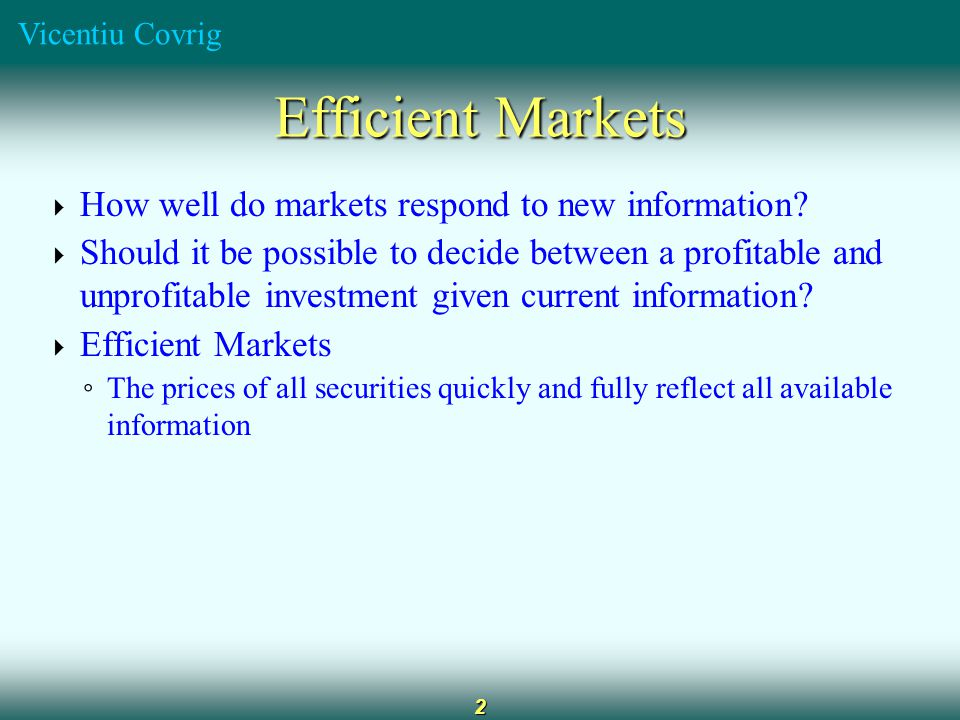 Vicentiu Covrig 3 Conditions for an Efficient Market  Large number of rational, profit-maximizing investors ◦ Actively participate in the market ◦ Individuals cannot affect market prices  Information is costless, widely available, generated in a random fashion  Investors react quickly and fully to new information