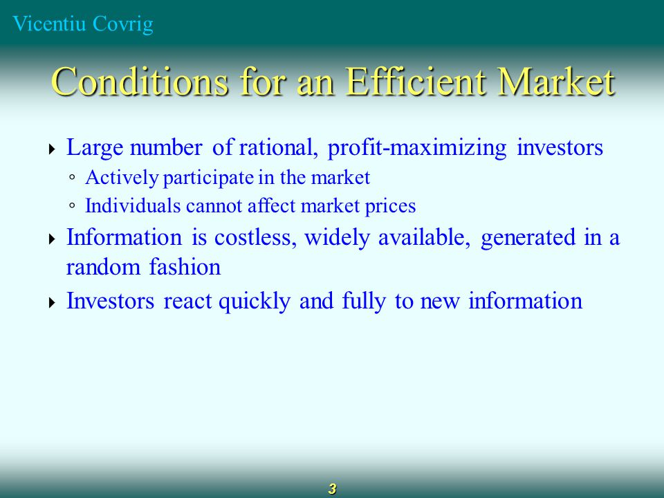 Vicentiu Covrig 3 Conditions for an Efficient Market  Large number of rational, profit-maximizing investors ◦ Actively participate in the market ◦ In