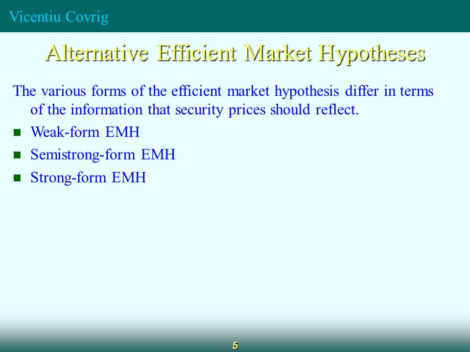 Vicentiu Covrig 5 Alternative Efficient Market Hypotheses The various forms of the efficient market hypothesis differ in terms of the information that security prices should reflect.