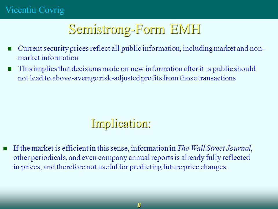 Vicentiu Covrig 9 Strong-Form EMH Stock prices fully reflect all information from public and private sources Implication: Not even insiders would be able to beat the market on a consistent basis Evidence does not support strong form EMH.