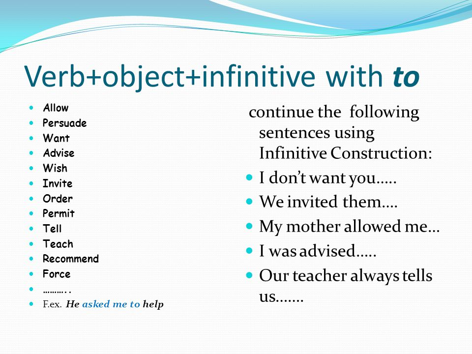 Verb+object+infinitive with to Allow Persuade Want Advise Wish Invite Order Permit Tell Teach Recommend Force ………..