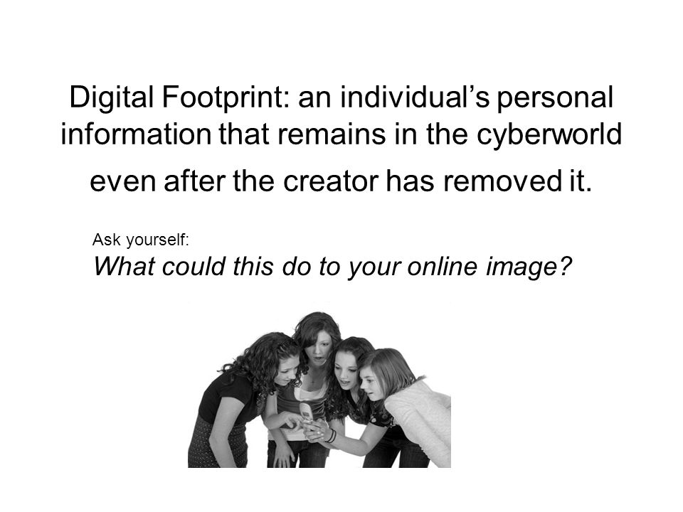 Digital Footprint: an individual's personal information that remains in the cyberworld even after the creator has removed it.