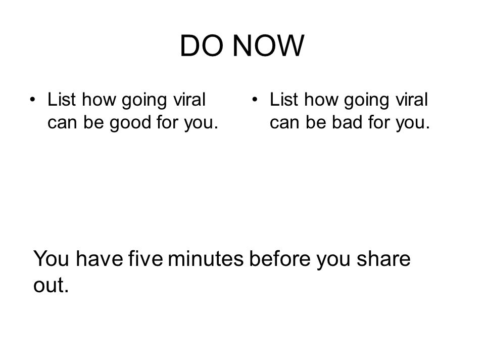 DO NOW List how going viral can be good for you. List how going viral can be bad for you.
