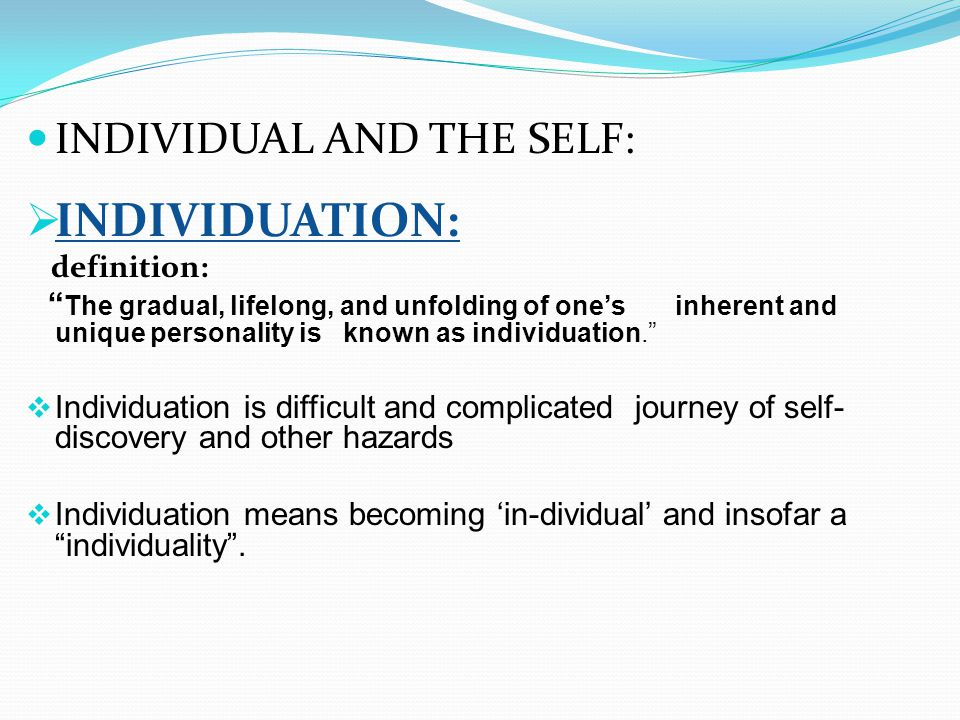 INDIVIDUAL AND THE SELF:  INDIVIDUATION: definition: The gradual, lifelong, and unfolding of one's inherent and unique personality is known as individuation.  Individuation is difficult and complicated journey of self- discovery and other hazards  Individuation means becoming 'in-dividual' and insofar a individuality .