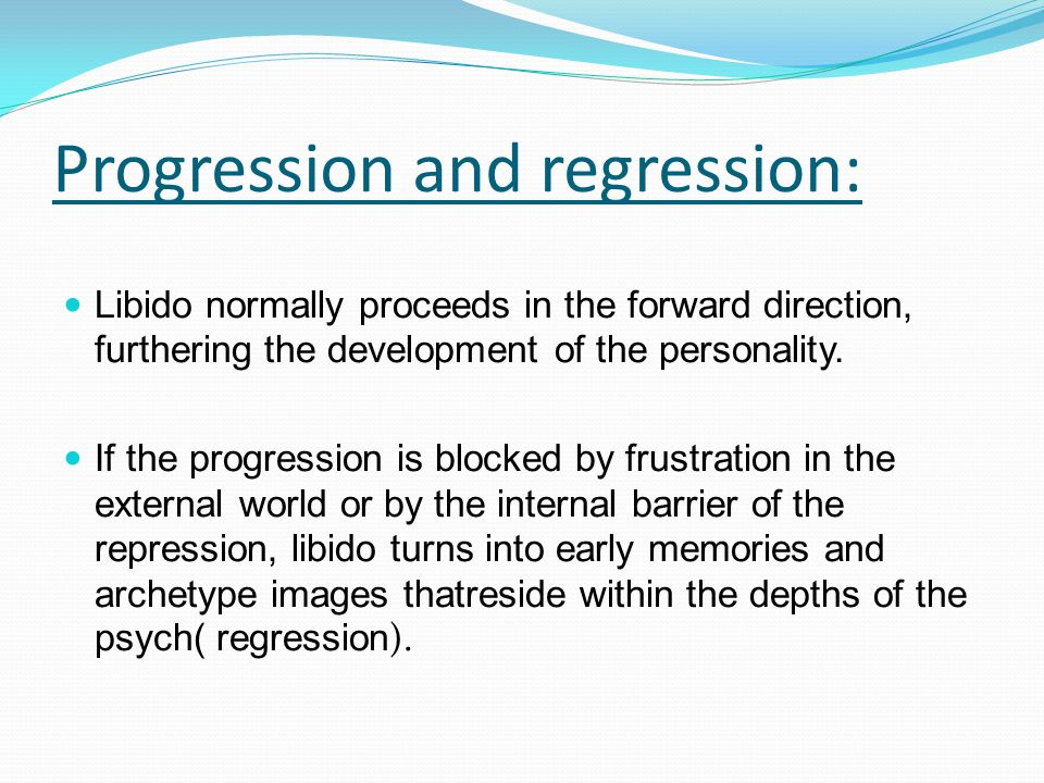Progression and regression: Libido normally proceeds in the forward direction, furthering the development of the personality.