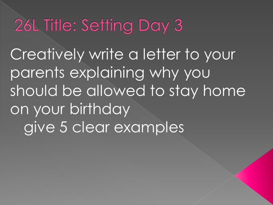 Creatively write a letter to your parents explaining why you should be allowed to stay home on your birthday give 5 clear examples