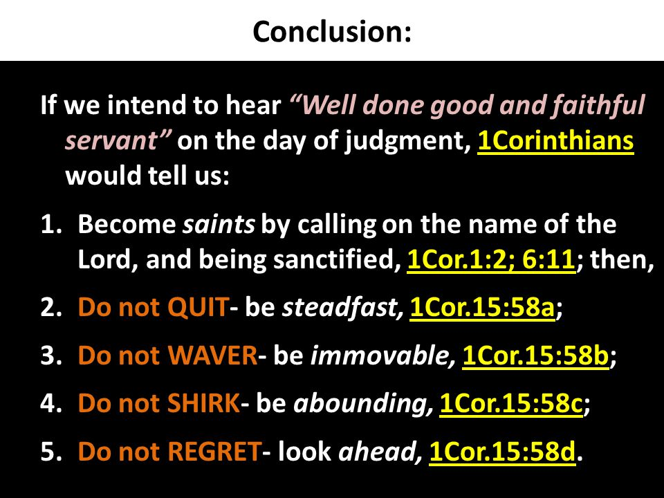 Conclusion: If we intend to hear Well done good and faithful servant on the day of judgment, 1Corinthians would tell us: 1.Become saints by calling on the name of the Lord, and being sanctified, 1Cor.1:2; 6:11; then, 2.Do not QUIT- be steadfast, 1Cor.15:58a; 3.Do not WAVER- be immovable, 1Cor.15:58b; 4.Do not SHIRK- be abounding, 1Cor.15:58c; 5.Do not REGRET- look ahead, 1Cor.15:58d.