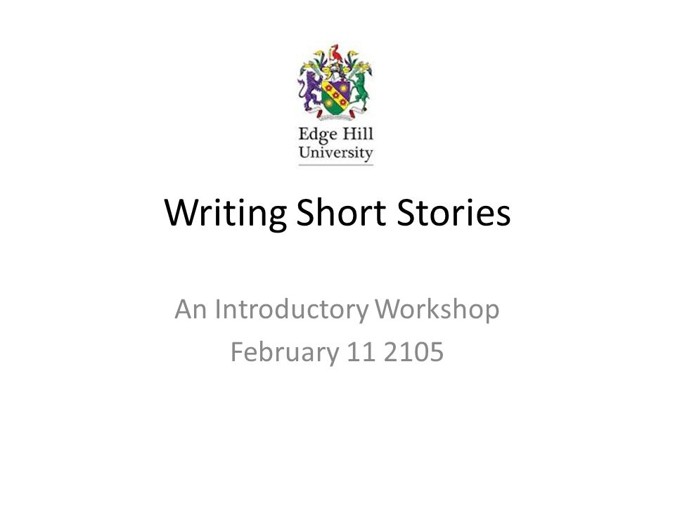 Writing Short Stories An Introductory Workshop February 11 2105