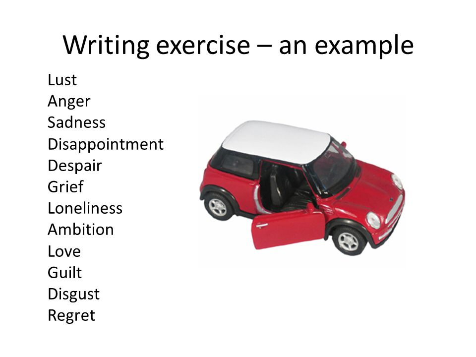 Writing exercise – an example Lust Anger Sadness Disappointment Despair Grief Loneliness Ambition Love Guilt Disgust Regret