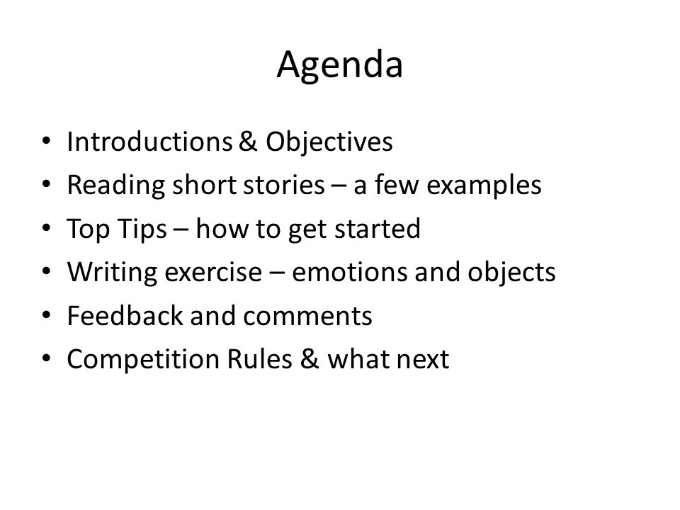 Agenda Introductions & Objectives Reading short stories – a few examples Top Tips – how to get started Writing exercise – emotions and objects Feedback and comments Competition Rules & what next