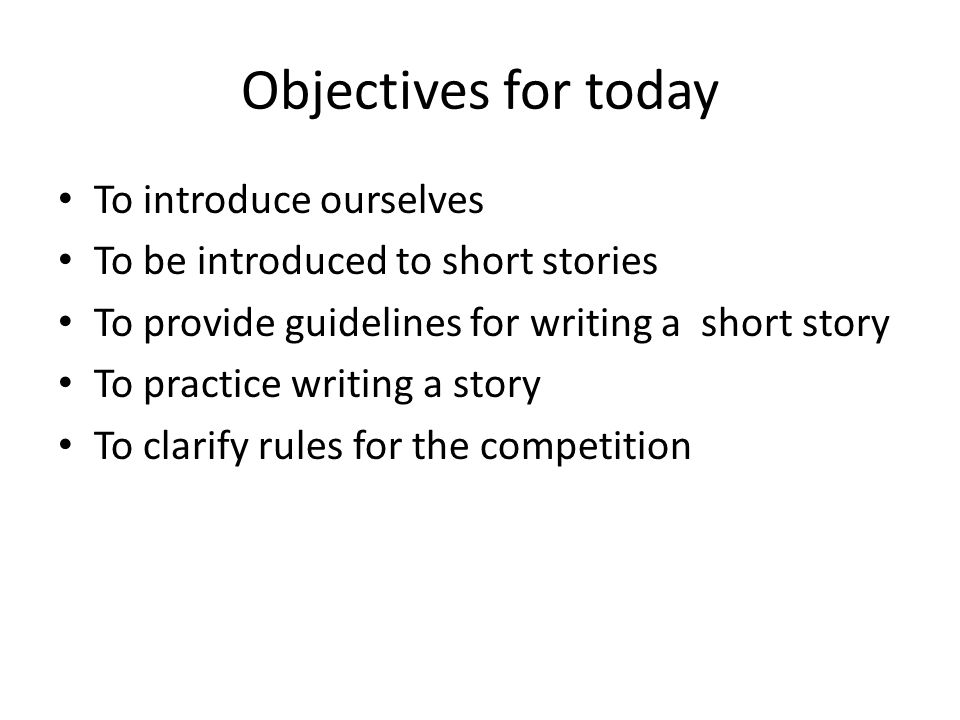 Objectives for today To introduce ourselves To be introduced to short stories To provide guidelines for writing a short story To practice writing a story To clarify rules for the competition