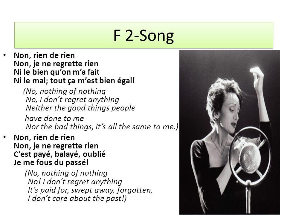 F 2-Song Non, rien de rien Non, je ne regrette rien Ni le bien qu'on m'a fait Ni le mal; tout ça m'est bien égal! (No, nothing of nothing No, I don't