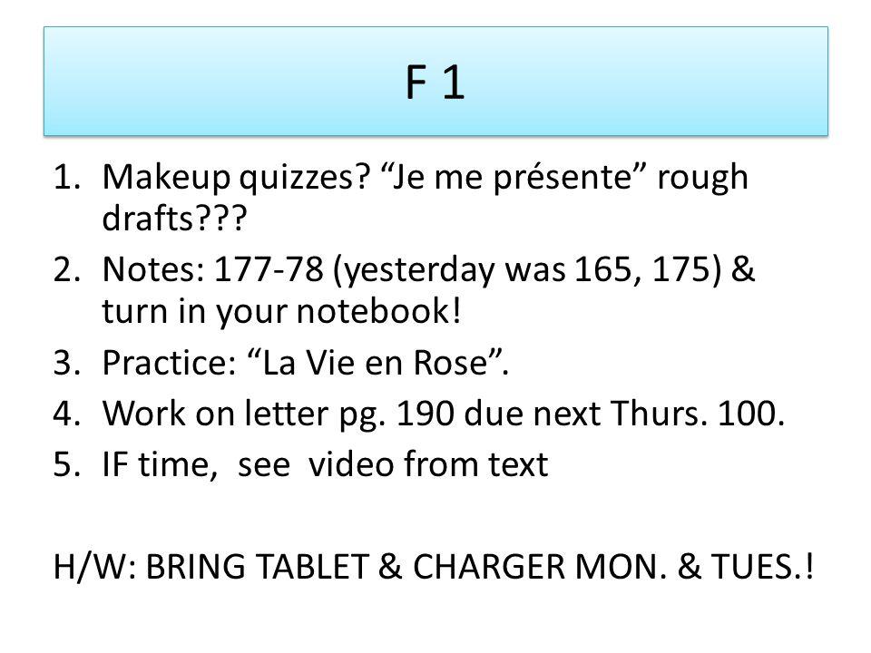 "F 1 1.Makeup quizzes? ""Je me présente"" rough drafts??? 2.Notes: 177-78 (yesterday was 165, 175) & turn in your notebook! 3.Practice: ""La Vie en Rose""."
