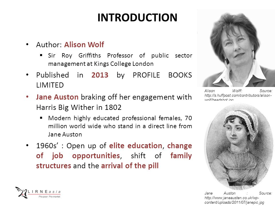 INTRODUCTION Author: Alison Wolf  Sir Roy Griffiths Professor of public sector management at Kings College London Published in 2013 by PROFILE BOOKS LIMITED Jane Auston braking off her engagement with Harris Big Wither in 1802  Modern highly educated professional females, 70 million world wide who stand in a direct line from Jane Auston 1960s' : Open up of elite education, change of job opportunities, shift of family structures and the arrival of the pill Alison Wolff: Source: http://s.huffpost.com/contributors/alison- wolf/headshot.jpg Jane Auston : Source: http://www.janeausten.co.uk/wp- content/uploads/2011/07/janepic.jpg