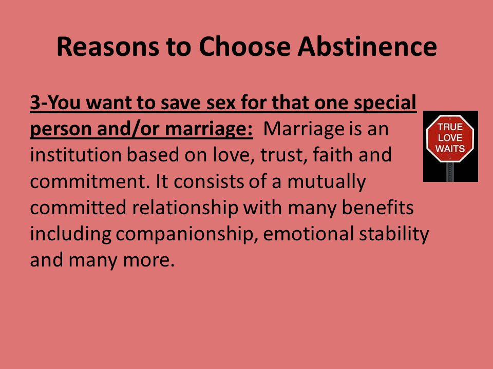 Reasons to Choose Abstinence 3-You want to save sex for that one special person and/or marriage: Marriage is an institution based on love, trust, fait