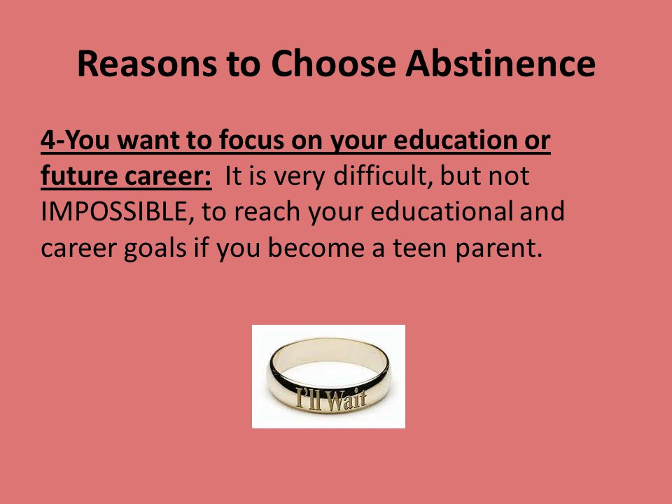 Reasons to Choose Abstinence 4-You want to focus on your education or future career: It is very difficult, but not IMPOSSIBLE, to reach your education