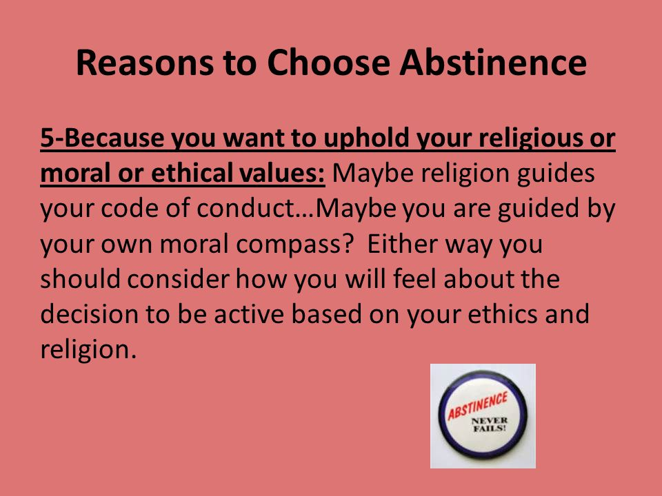 Reasons to Choose Abstinence 5-Because you want to uphold your religious or moral or ethical values: Maybe religion guides your code of conduct…Maybe