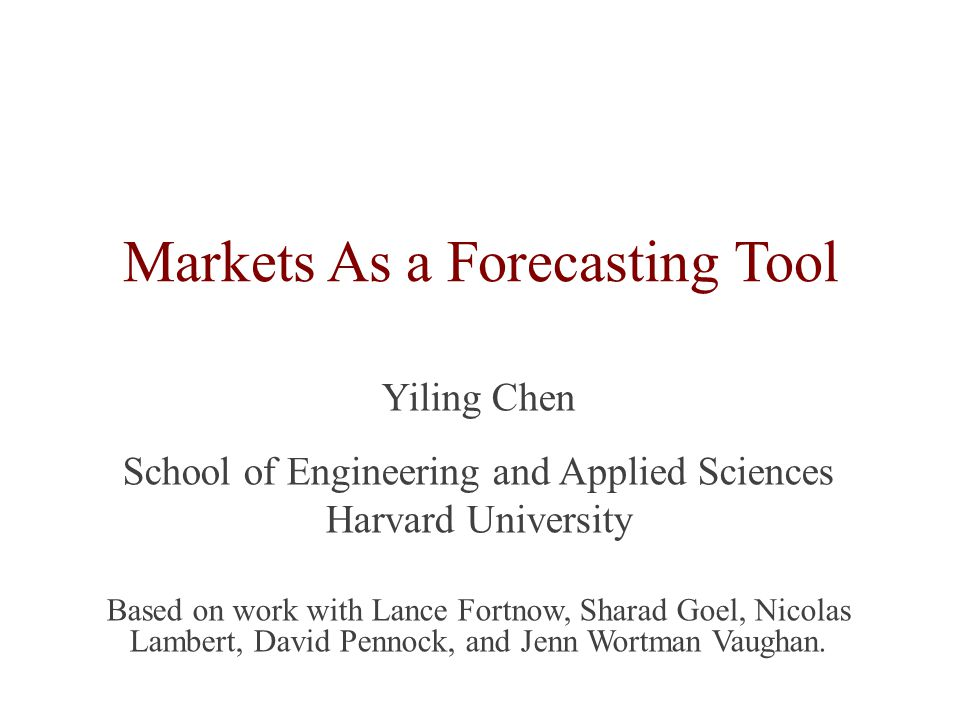 Markets As a Forecasting Tool Yiling Chen School of Engineering and Applied Sciences Harvard University Based on work with Lance Fortnow, Sharad Goel, Nicolas Lambert, David Pennock, and Jenn Wortman Vaughan.