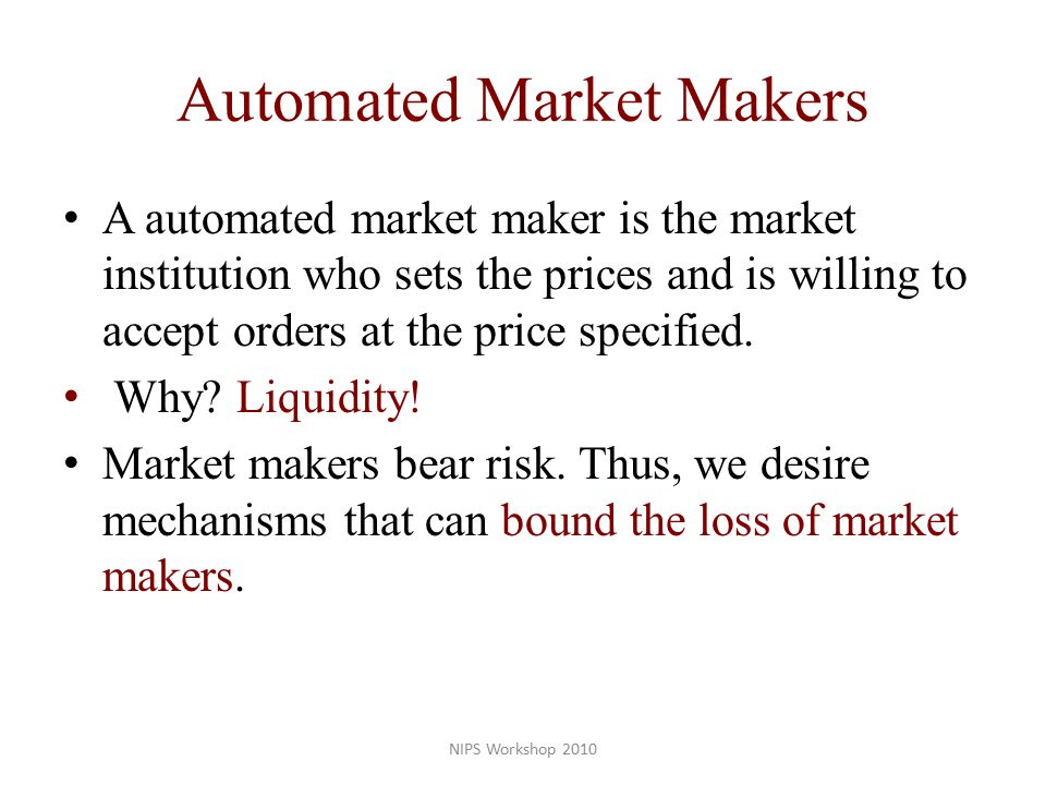 Automated Market Makers A automated market maker is the market institution who sets the prices and is willing to accept orders at the price specified.