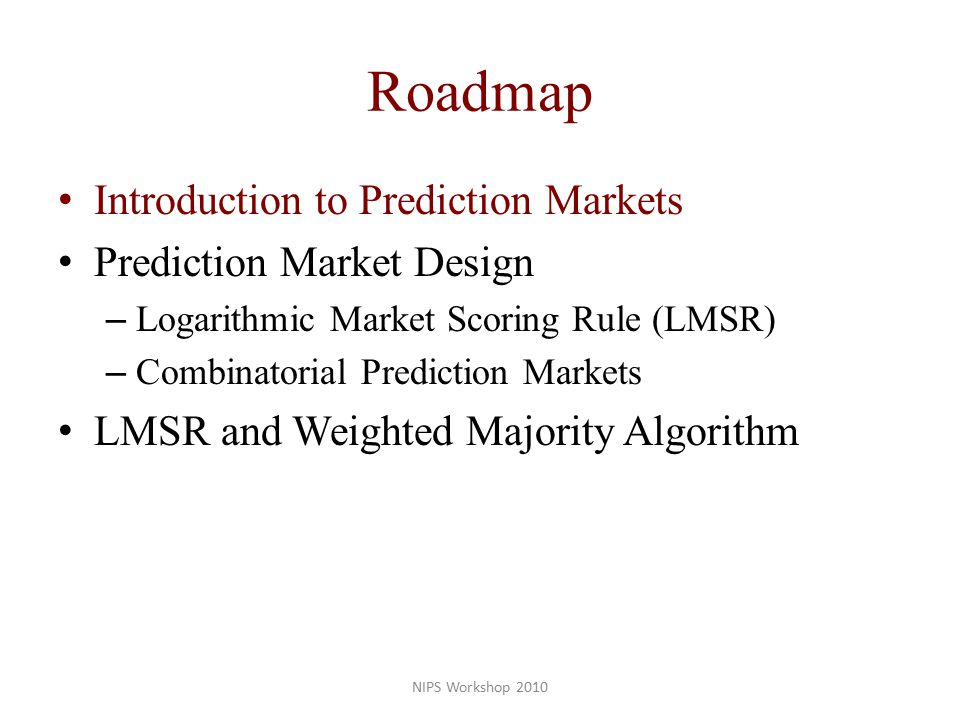 Roadmap Introduction to Prediction Markets Prediction Market Design – Logarithmic Market Scoring Rule (LMSR) – Combinatorial Prediction Markets LMSR and Weighted Majority Algorithm NIPS Workshop 2010