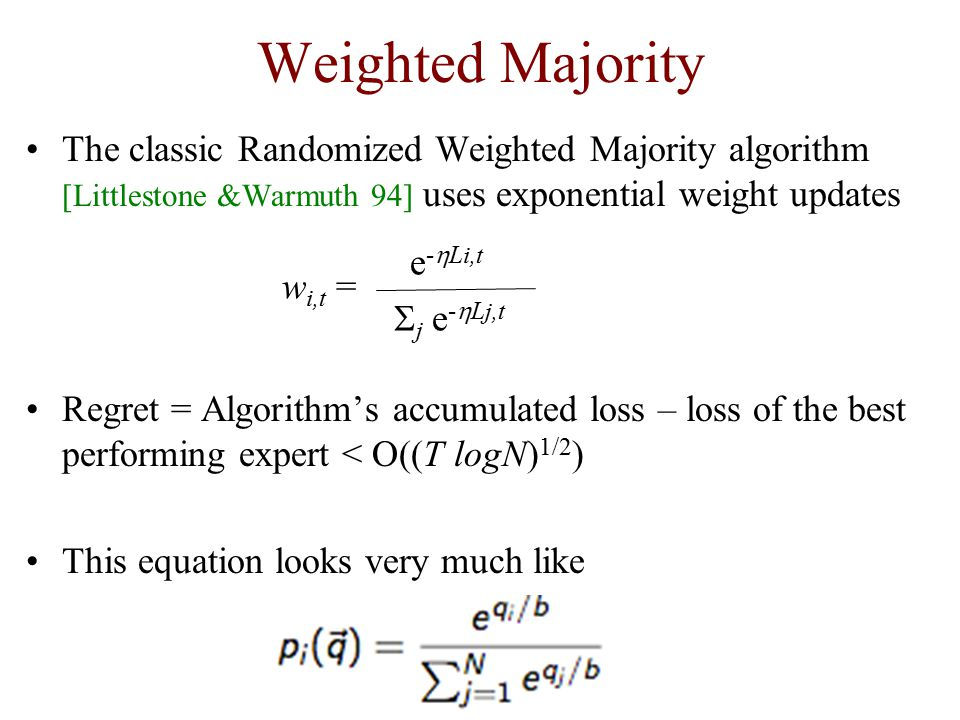 Weighted Majority The classic Randomized Weighted Majority algorithm [Littlestone &Warmuth 94] uses exponential weight updates Regret = Algorithm's accumulated loss – loss of the best performing expert < O((T logN) 1/2 ) This equation looks very much like w i,t = e -  Li,t  j e -  Lj,t