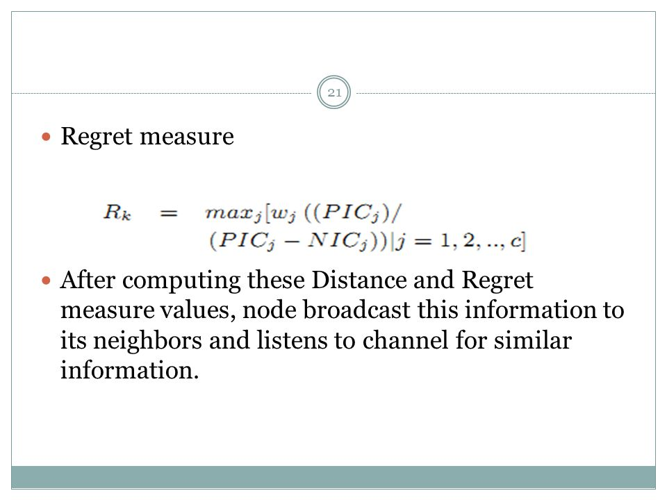 21 Regret measure After computing these Distance and Regret measure values, node broadcast this information to its neighbors and listens to channel for similar information.