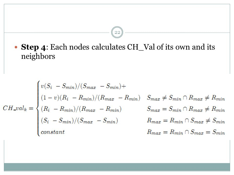 22 Step 4: Each nodes calculates CH_Val of its own and its neighbors
