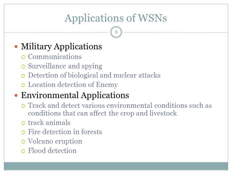 Applications of WSNs 6 Military Applications  Communications  Surveillance and spying  Detection of biological and nuclear attacks  Location detection of Enemy Environmental Applications  Track and detect various environmental conditions such as conditions that can affect the crop and livestock  track animals  Fire detection in forests  Volcano eruption  Flood detection