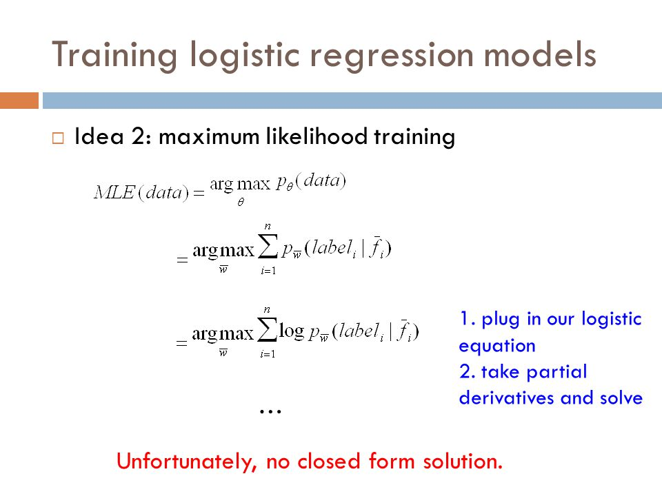 Training logistic regression models  Idea 2: maximum likelihood training … Unfortunately, no closed form solution. 1. plug in our logistic equation 2