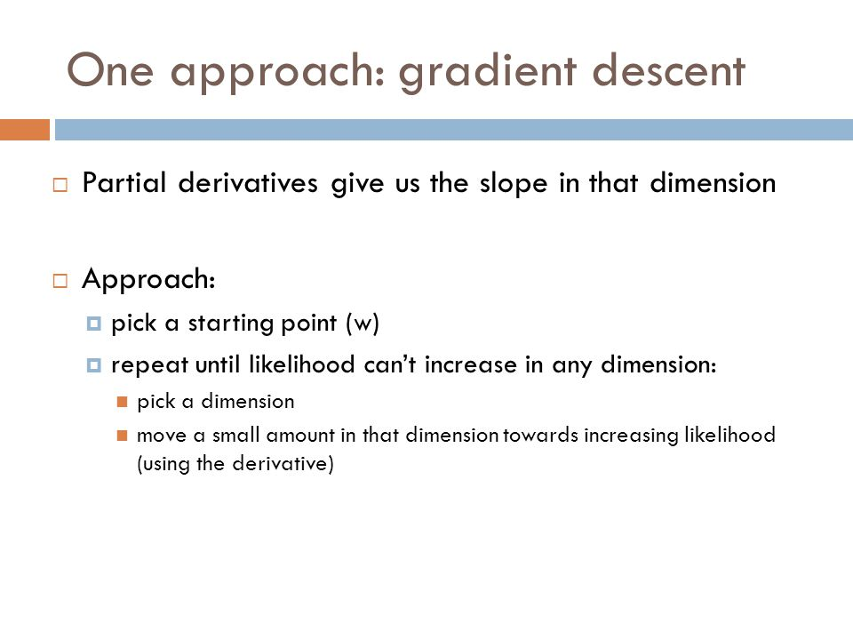 One approach: gradient descent  Partial derivatives give us the slope in that dimension  Approach:  pick a starting point (w)  repeat until likeli