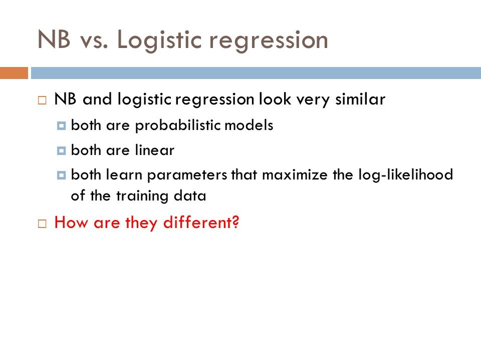 NB vs. Logistic regression  NB and logistic regression look very similar  both are probabilistic models  both are linear  both learn parameters th