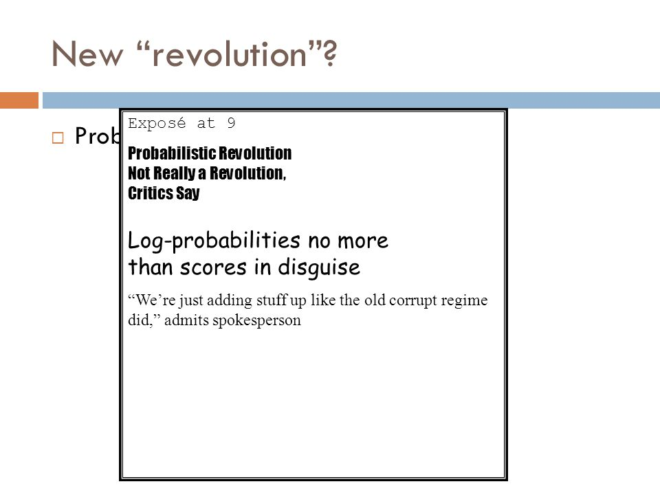 "New ""revolution""?  Probabilities! Exposé at 9 Probabilistic Revolution Not Really a Revolution, Critics Say Log-probabilities no more than scores in"
